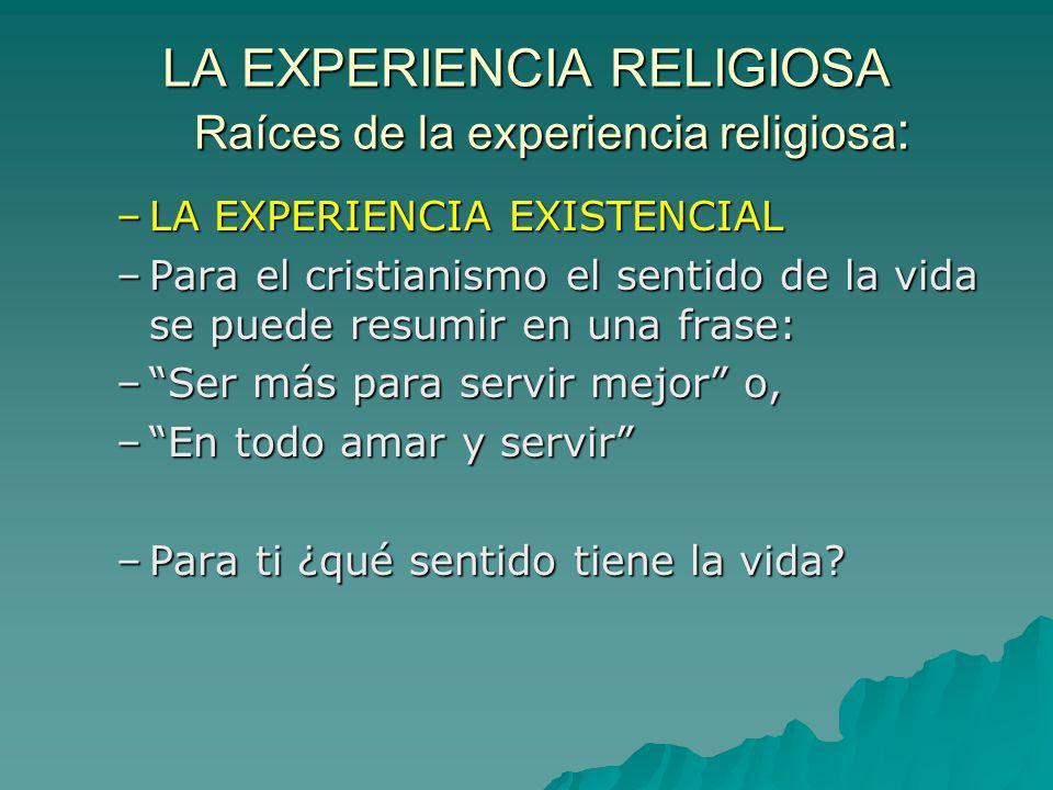 LA EXPERIENCIA RELIGIOSA Raíces de la experiencia religiosa : –LA EXPERIENCIA EXISTENCIAL –Para el cristianismo el sentido de la vida se puede resumir