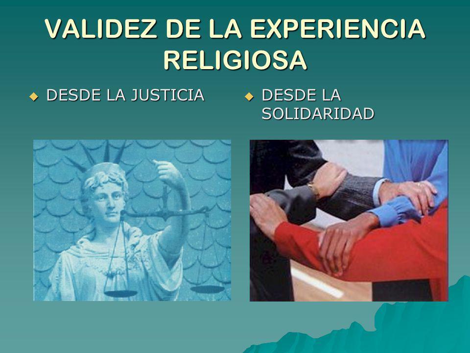 VALIDEZ DE LA EXPERIENCIA RELIGIOSA DESDE LA JUSTICIA DESDE LA JUSTICIA DESDE LA SOLIDARIDAD DESDE LA SOLIDARIDAD