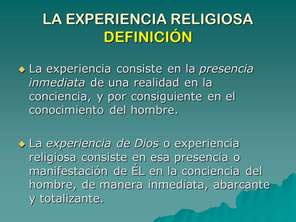 LA EXPERIENCIA RELIGIOSA DEFINICIÓN La experiencia consiste en la presencia inmediata de una realidad en la conciencia, y por consiguiente en el conoc