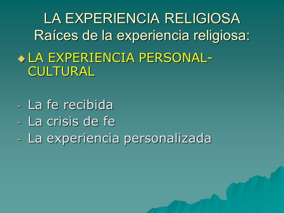 LA EXPERIENCIA RELIGIOSA Raíces de la experiencia religiosa: LA EXPERIENCIA PERSONAL- CULTURAL LA EXPERIENCIA PERSONAL- CULTURAL - La fe recibida - La