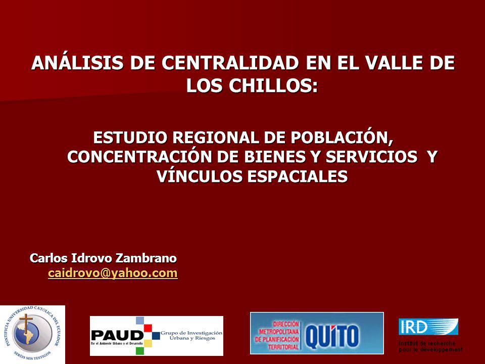 ANÁLISIS DE CENTRALIDAD EN EL VALLE DE LOS CHILLOS: ESTUDIO REGIONAL DE POBLACIÓN, CONCENTRACIÓN DE BIENES Y SERVICIOS Y VÍNCULOS ESPACIALES Carlos Idrovo Zambrano caidrovo@yahoo.com caidrovo@yahoo.com