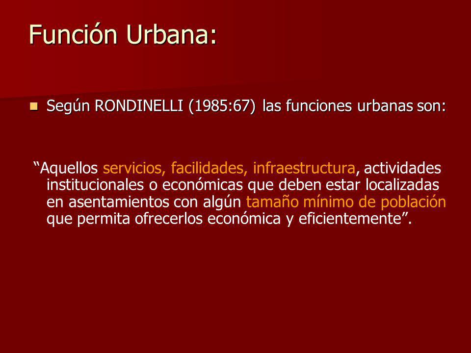 Según RONDINELLI (1985:67) las funciones urbanas son: Según RONDINELLI (1985:67) las funciones urbanas son: Aquellos servicios, facilidades, infraestructura, actividades institucionales o económicas que deben estar localizadas en asentamientos con algún tamaño mínimo de población que permita ofrecerlos económica y eficientemente.