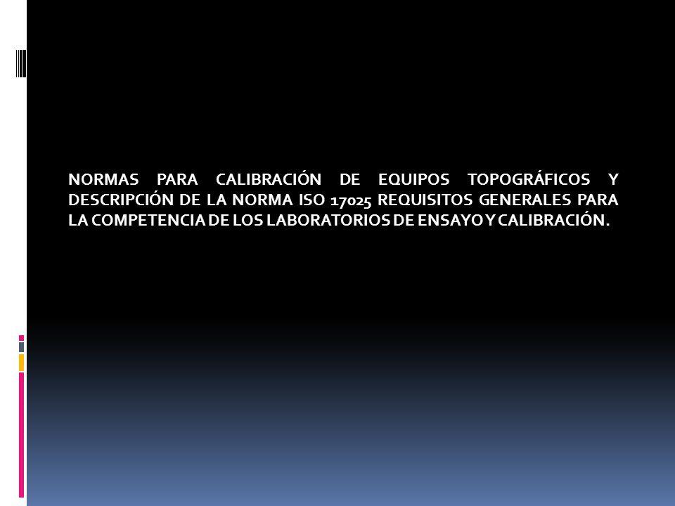 NORMAS PARA CALIBRACIÓN DE EQUIPOS TOPOGRÁFICOS Y DESCRIPCIÓN DE LA NORMA ISO 17025 REQUISITOS GENERALES PARA LA COMPETENCIA DE LOS LABORATORIOS DE EN