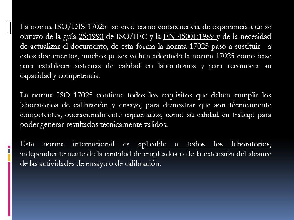 La norma ISO/DIS 17025 se creó como consecuencia de experiencia que se obtuvo de la guía 25:1990 de ISO/IEC y la EN 45001:1989 y de la necesidad de ac