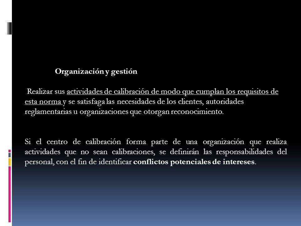 Organización y gestión Realizar sus actividades de calibración de modo que cumplan los requisitos de esta norma y se satisfaga las necesidades de los