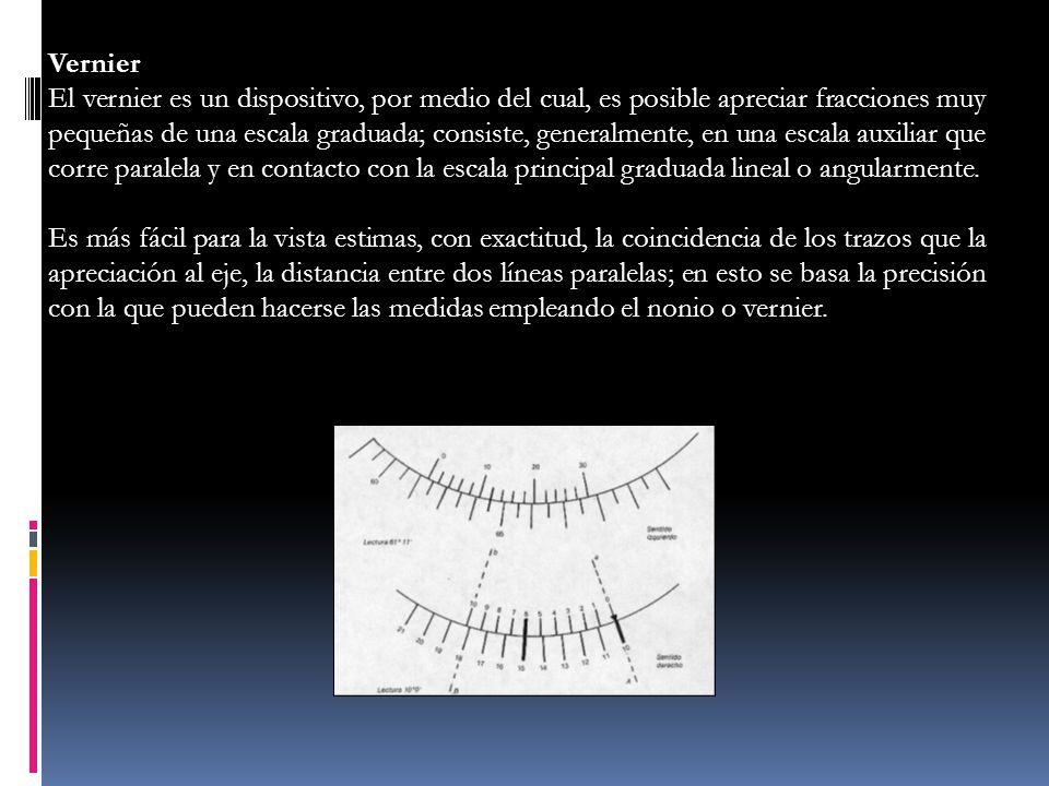Vernier El vernier es un dispositivo, por medio del cual, es posible apreciar fracciones muy pequeñas de una escala graduada; consiste, generalmente,