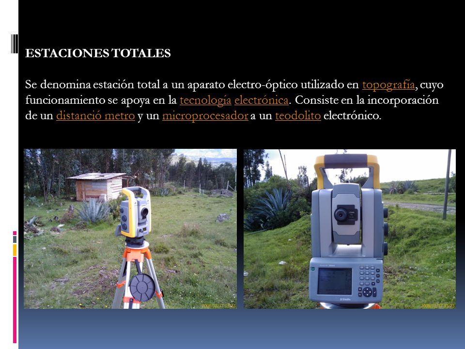 ESTACIONES TOTALES Se denomina estación total a un aparato electro-óptico utilizado en topografía, cuyo funcionamiento se apoya en la tecnología elect