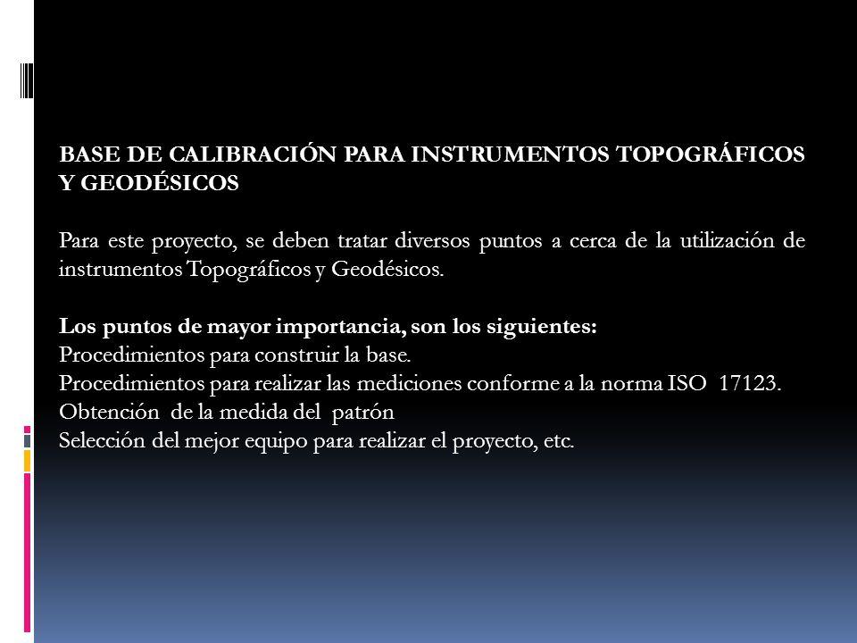 BASE DE CALIBRACIÓN PARA INSTRUMENTOS TOPOGRÁFICOS Y GEODÉSICOS Para este proyecto, se deben tratar diversos puntos a cerca de la utilización de instr