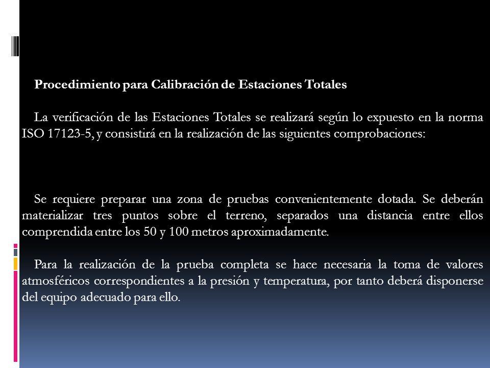 Procedimiento para Calibración de Estaciones Totales La verificación de las Estaciones Totales se realizará según lo expuesto en la norma ISO 17123-5,