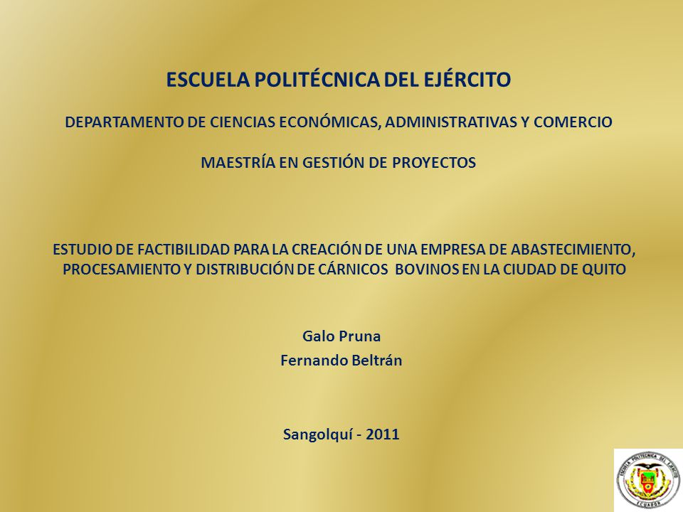 ESCUELA POLITÉCNICA DEL EJÉRCITO DEPARTAMENTO DE CIENCIAS ECONÓMICAS, ADMINISTRATIVAS Y COMERCIO MAESTRÍA EN GESTIÓN DE PROYECTOS ESTUDIO DE FACTIBILIDAD PARA LA CREACIÓN DE UNA EMPRESA DE ABASTECIMIENTO, PROCESAMIENTO Y DISTRIBUCIÓN DE CÁRNICOS BOVINOS EN LA CIUDAD DE QUITO Galo Pruna Fernando Beltrán Sangolquí - 2011