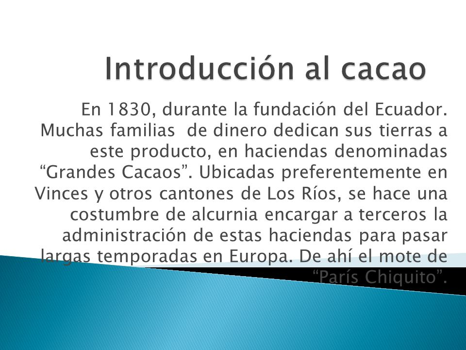 En 1830, durante la fundación del Ecuador. Muchas familias de dinero dedican sus tierras a este producto, en haciendas denominadas Grandes Cacaos. Ubi