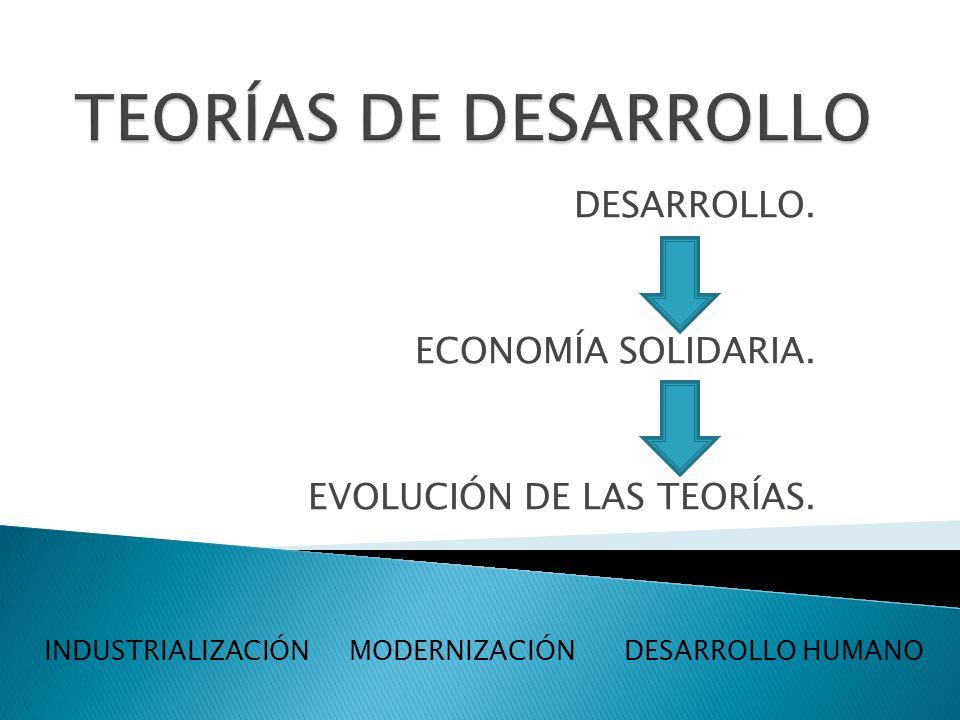 DESARROLLO. ECONOMÍA SOLIDARIA. EVOLUCIÓN DE LAS TEORÍAS. INDUSTRIALIZACIÓN MODERNIZACIÓN DESARROLLO HUMANO