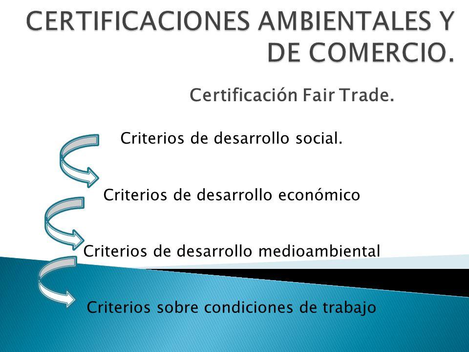 Certificación Fair Trade. Criterios de desarrollo social. Criterios de desarrollo económico Criterios de desarrollo medioambiental Criterios sobre con