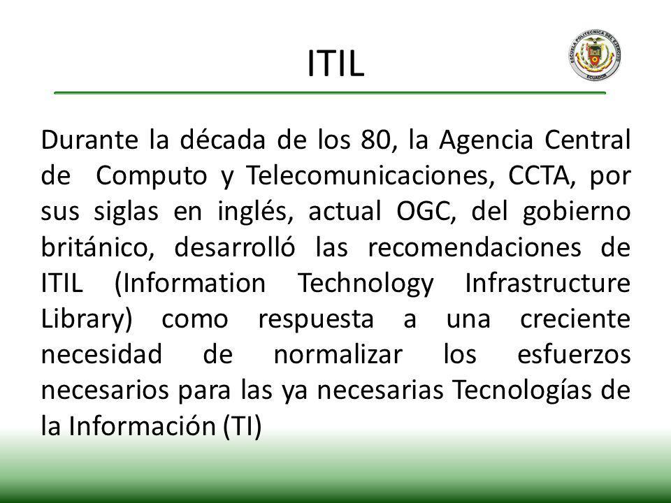 Durante la década de los 80, la Agencia Central de Computo y Telecomunicaciones, CCTA, por sus siglas en inglés, actual OGC, del gobierno británico, desarrolló las recomendaciones de ITIL (Information Technology Infrastructure Library) como respuesta a una creciente necesidad de normalizar los esfuerzos necesarios para las ya necesarias Tecnologías de la Información (TI) ITIL