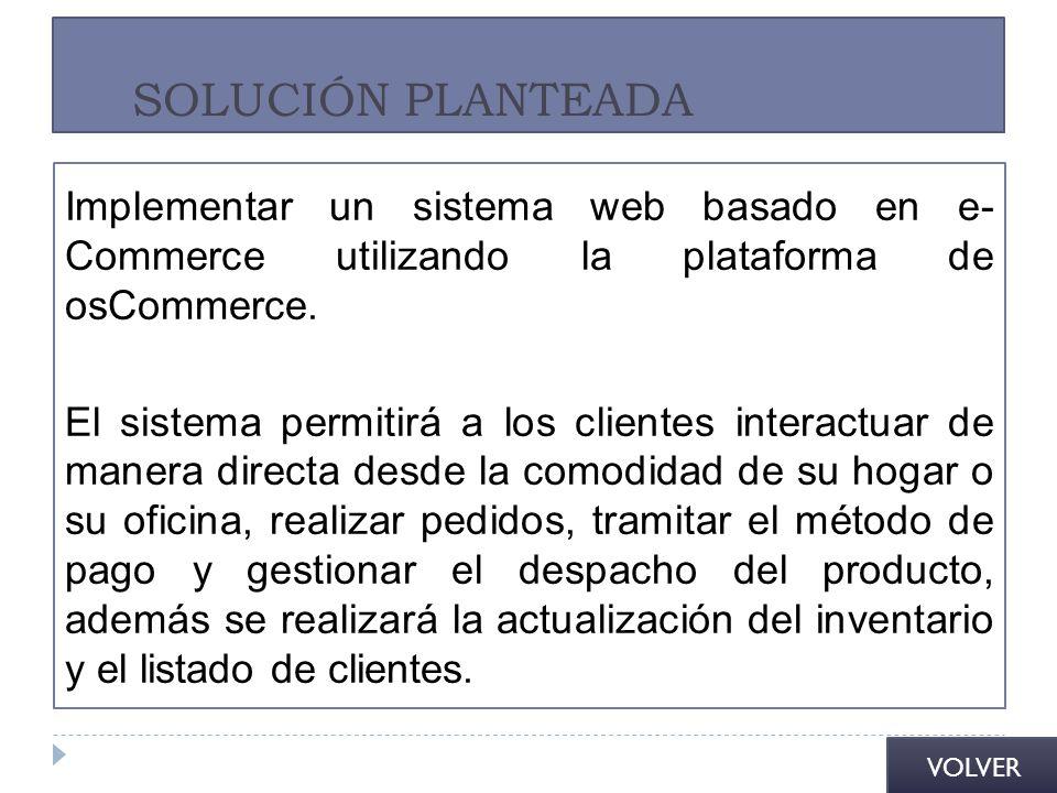 SOLUCIÓN PLANTEADA Implementar un sistema web basado en e- Commerce utilizando la plataforma de osCommerce. El sistema permitirá a los clientes intera