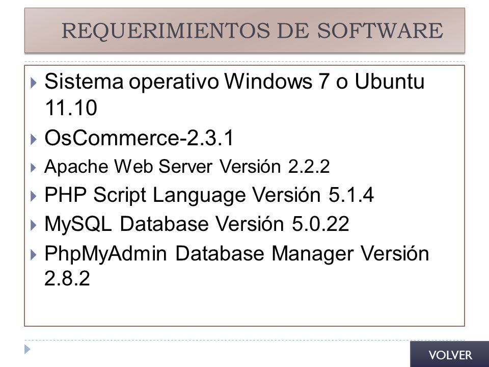 REQUERIMIENTOS DE SOFTWARE Sistema operativo Windows 7 o Ubuntu 11.10 OsCommerce-2.3.1 Apache Web Server Versión 2.2.2 PHP Script Language Versión 5.1