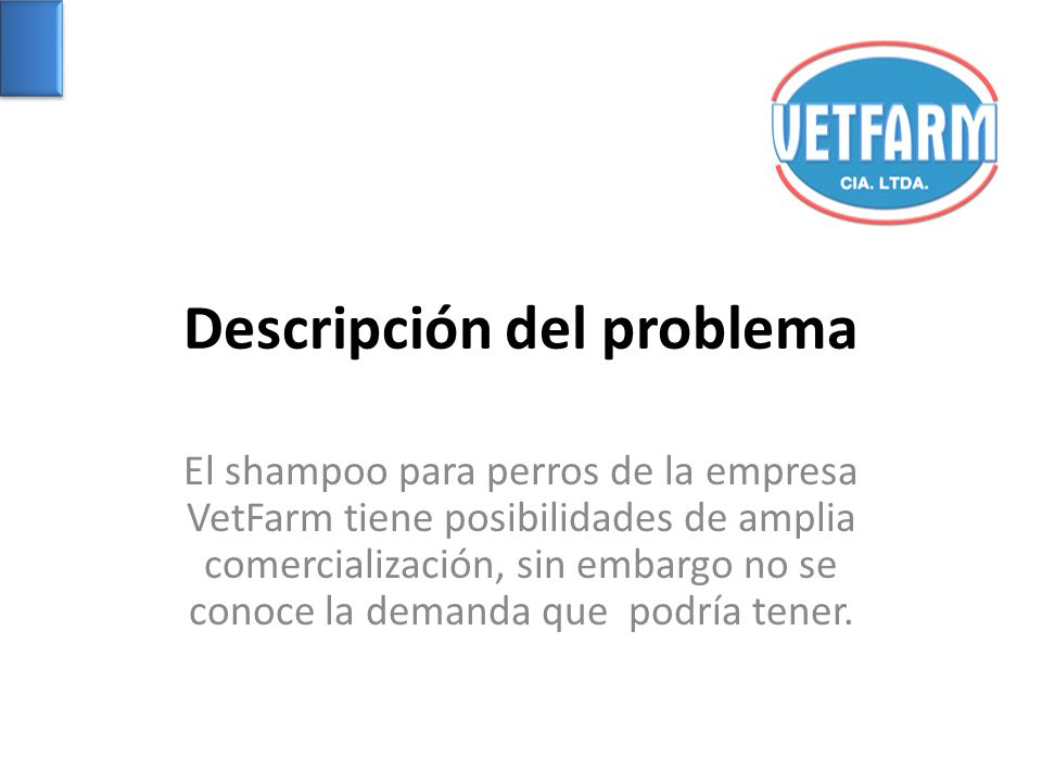 Descripción del problema El shampoo para perros de la empresa VetFarm tiene posibilidades de amplia comercialización, sin embargo no se conoce la dema