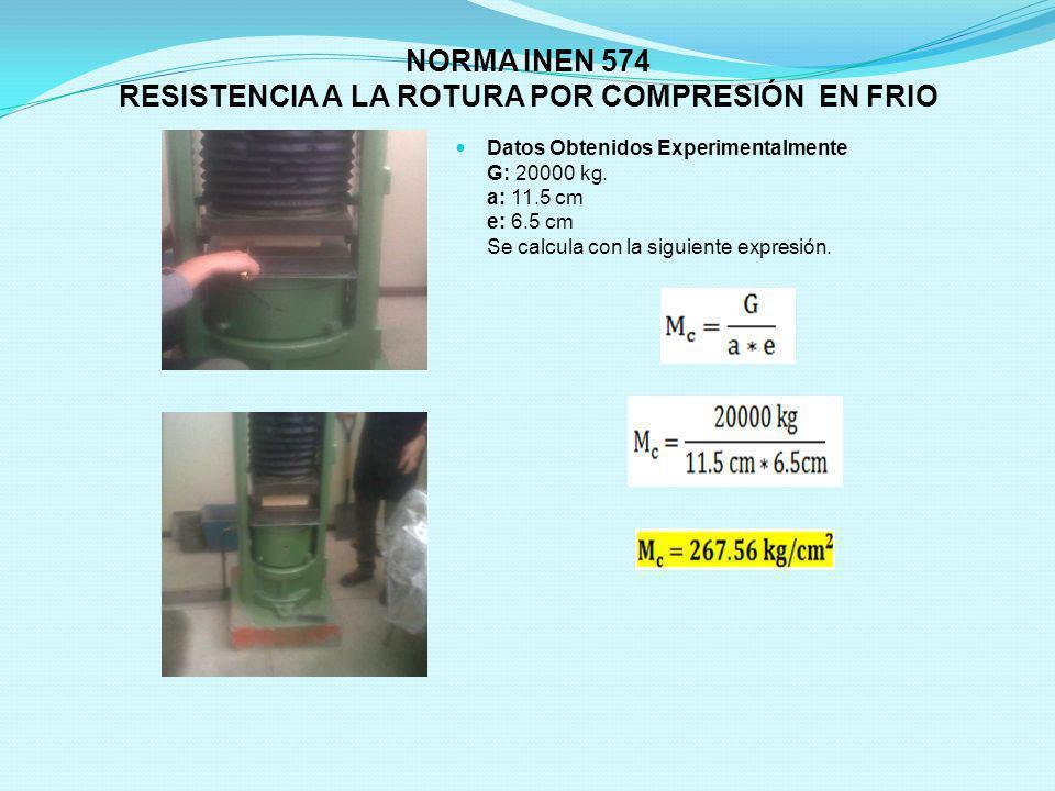 NORMA INEN 574 RESISTENCIA A LA ROTURA POR COMPRESIÓN EN FRIO Datos Obtenidos Experimentalmente G: 20000 kg. a: 11.5 cm e: 6.5 cm Se calcula con la si