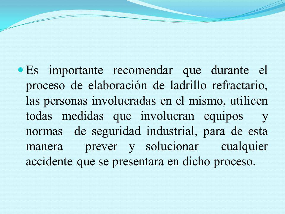 Es importante recomendar que durante el proceso de elaboración de ladrillo refractario, las personas involucradas en el mismo, utilicen todas medidas