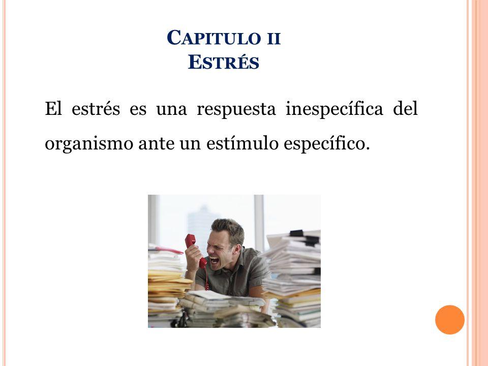 C APITULO II E STRÉS El estrés es una respuesta inespecífica del organismo ante un estímulo específico.