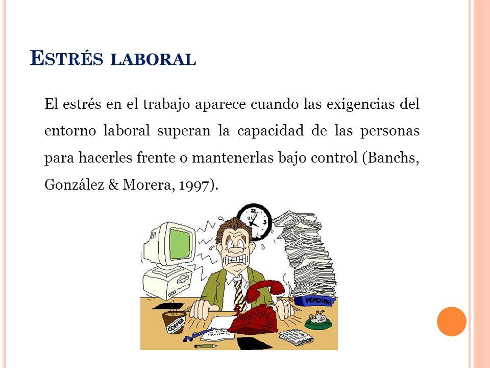 E STRÉS LABORAL El estrés en el trabajo aparece cuando las exigencias del entorno laboral superan la capacidad de las personas para hacerles frente o mantenerlas bajo control (Banchs, González & Morera, 1997).