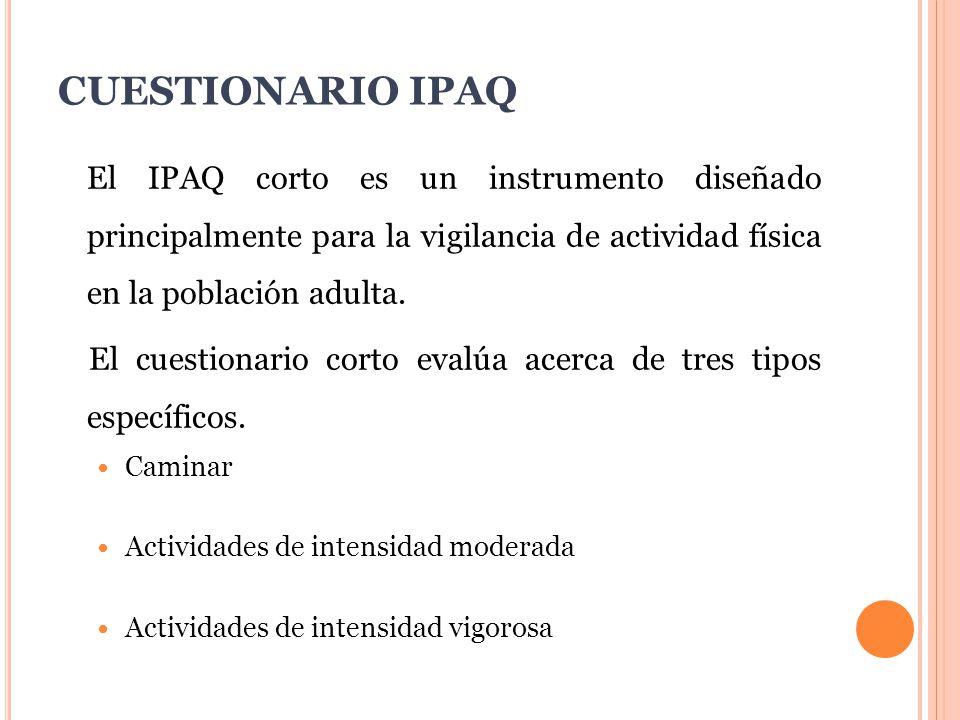 CUESTIONARIO IPAQ El IPAQ corto es un instrumento diseñado principalmente para la vigilancia de actividad física en la población adulta.