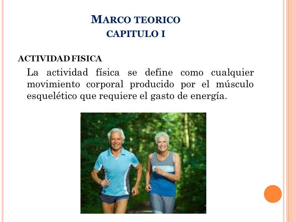 M ARCO TEORICO CAPITULO I ACTIVIDAD FISICA La actividad física se define como cualquier movimiento corporal producido por el músculo esquelético que requiere el gasto de energía.