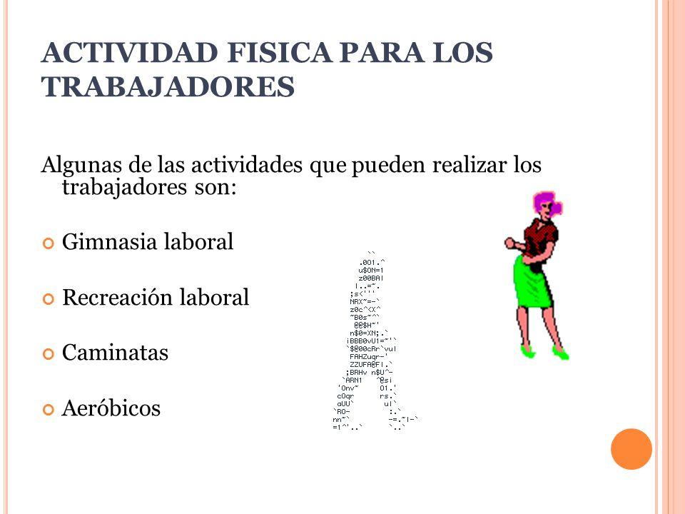 ACTIVIDAD FISICA PARA LOS TRABAJADORES Algunas de las actividades que pueden realizar los trabajadores son: Gimnasia laboral Recreación laboral Caminatas Aeróbicos