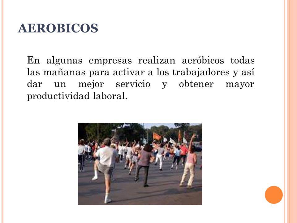 AEROBICOS En algunas empresas realizan aeróbicos todas las mañanas para activar a los trabajadores y así dar un mejor servicio y obtener mayor productividad laboral.