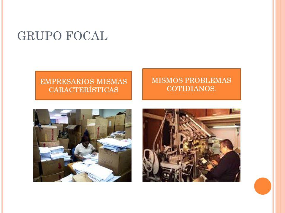 GRUPO FOCAL EMPRESARIOS MISMAS CARACTERÍSTICAS MISMOS PROBLEMAS COTIDIANOS.
