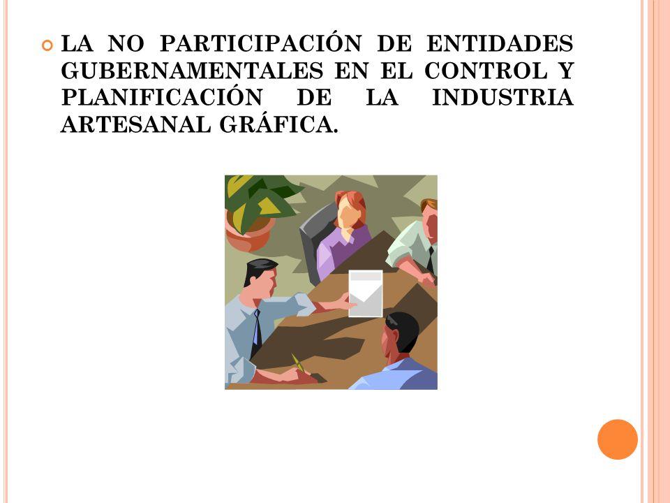 LA NO PARTICIPACIÓN DE ENTIDADES GUBERNAMENTALES EN EL CONTROL Y PLANIFICACIÓN DE LA INDUSTRIA ARTESANAL GRÁFICA.