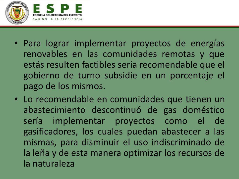 Para lograr implementar proyectos de energías renovables en las comunidades remotas y que estás resulten factibles seria recomendable que el gobierno
