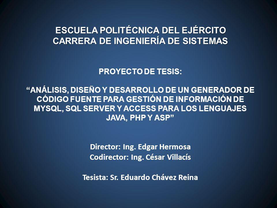 ESCUELA POLITÉCNICA DEL EJÉRCITO CARRERA DE INGENIERÍA DE SISTEMAS PROYECTO DE TESIS: ANÁLISIS, DISEÑO Y DESARROLLO DE UN GENERADOR DE CÓDIGO FUENTE PARA GESTIÓN DE INFORMACIÓN DE MYSQL, SQL SERVER Y ACCESS PARA LOS LENGUAJES JAVA, PHP Y ASP Director: Ing.