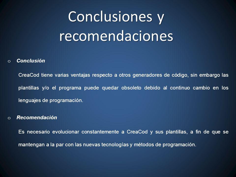 Conclusiones y recomendaciones o Conclusión CreaCod tiene varias ventajas respecto a otros generadores de código, sin embargo las plantillas y/o el programa puede quedar obsoleto debido al continuo cambio en los lenguajes de programación.