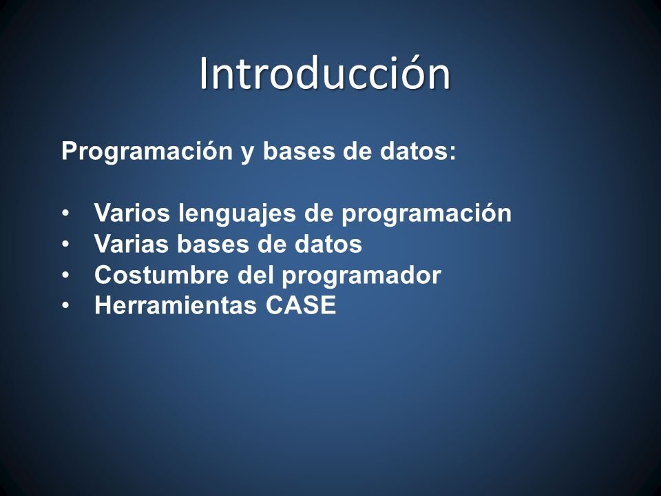 Programación y bases de datos: Varios lenguajes de programación Varias bases de datos Costumbre del programador Herramientas CASE Introducción