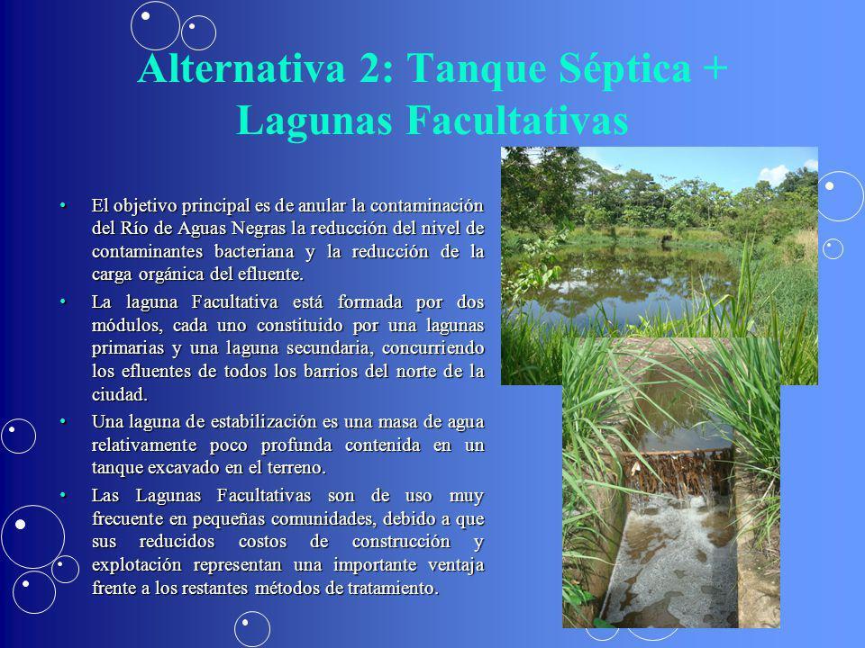 Alternativa 2: Tanque Séptica + Lagunas Facultativas El objetivo principal es de anular la contaminación del Río de Aguas Negras la reducción del nive