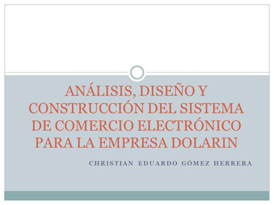CHRISTIAN EDUARDO GÓMEZ HERRERA ANÁLISIS, DISEÑO Y CONSTRUCCIÓN DEL SISTEMA DE COMERCIO ELECTRÓNICO PARA LA EMPRESA DOLARIN