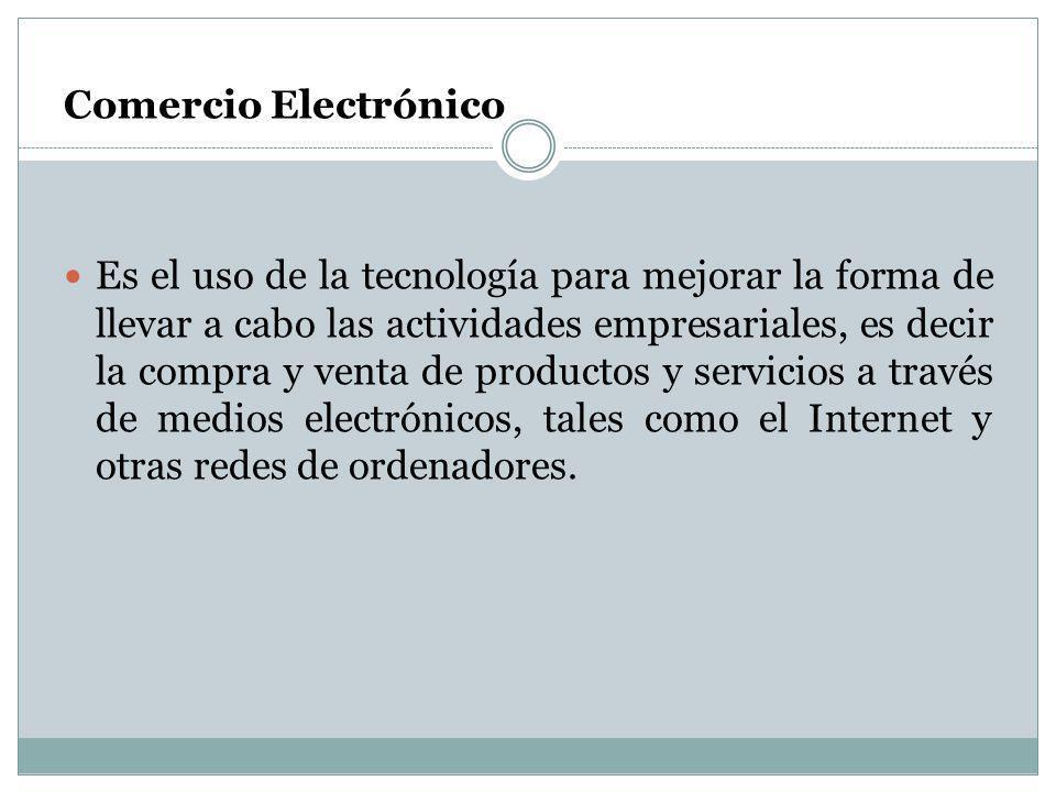 Comercio Electrónico Es el uso de la tecnología para mejorar la forma de llevar a cabo las actividades empresariales, es decir la compra y venta de pr