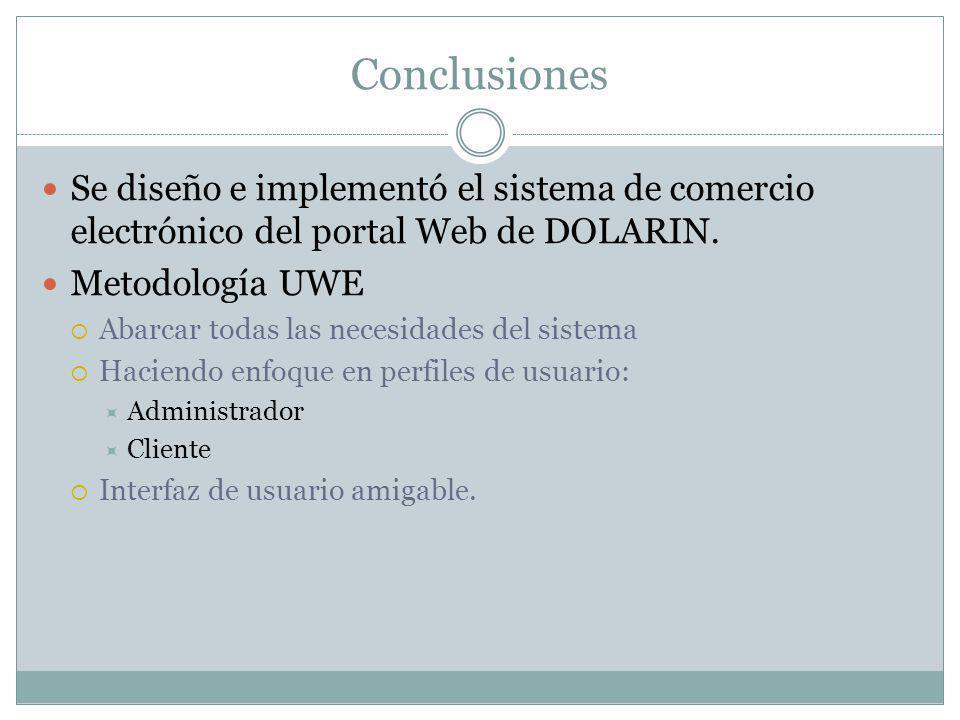 Conclusiones Se diseño e implementó el sistema de comercio electrónico del portal Web de DOLARIN. Metodología UWE Abarcar todas las necesidades del si