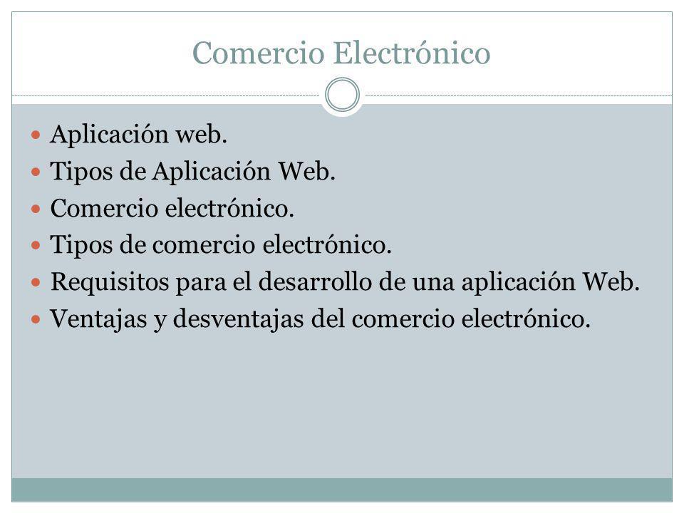 Comercio Electrónico Aplicación web. Tipos de Aplicación Web. Comercio electrónico. Tipos de comercio electrónico. Requisitos para el desarrollo de un