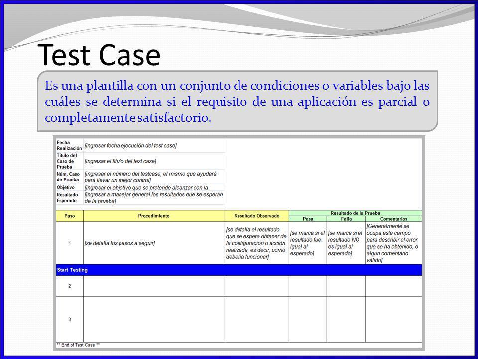 Test Case Es una plantilla con un conjunto de condiciones o variables bajo las cuáles se determina si el requisito de una aplicación es parcial o completamente satisfactorio.