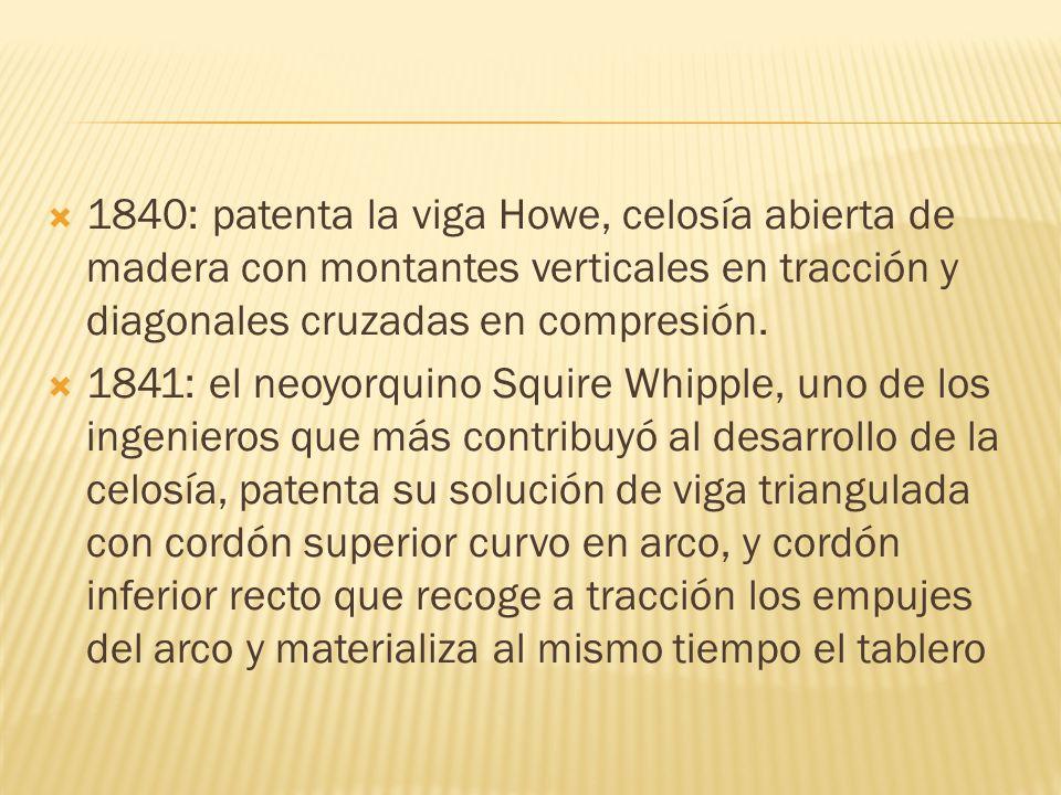 1840: patenta la viga Howe, celosía abierta de madera con montantes verticales en tracción y diagonales cruzadas en compresión. 1841: el neoyorquino S