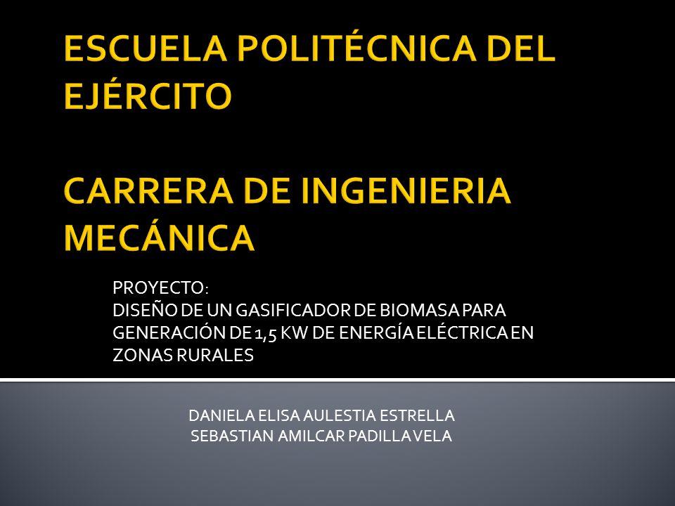 PROYECTO: DISEÑO DE UN GASIFICADOR DE BIOMASA PARA GENERACIÓN DE 1,5 KW DE ENERGÍA ELÉCTRICA EN ZONAS RURALES DANIELA ELISA AULESTIA ESTRELLA SEBASTIAN AMILCAR PADILLA VELA
