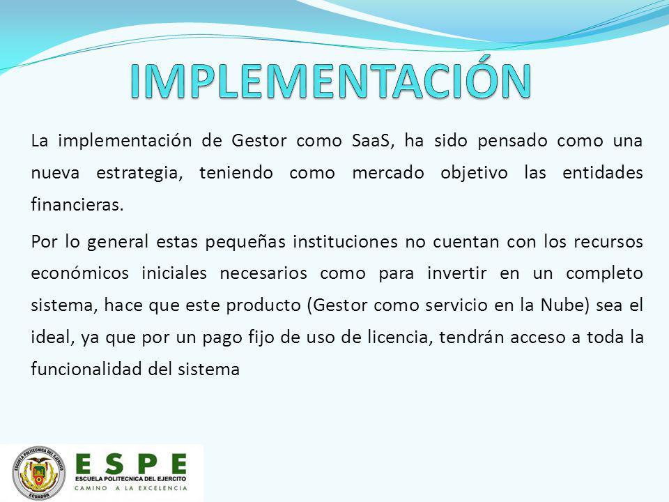 La implementación de Gestor como SaaS, ha sido pensado como una nueva estrategia, teniendo como mercado objetivo las entidades financieras. Por lo gen