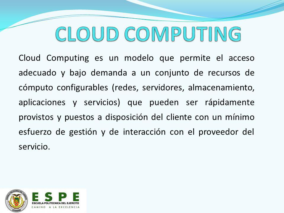 Cloud Computing es un modelo que permite el acceso adecuado y bajo demanda a un conjunto de recursos de cómputo configurables (redes, servidores, almacenamiento, aplicaciones y servicios) que pueden ser rápidamente provistos y puestos a disposición del cliente con un mínimo esfuerzo de gestión y de interacción con el proveedor del servicio.