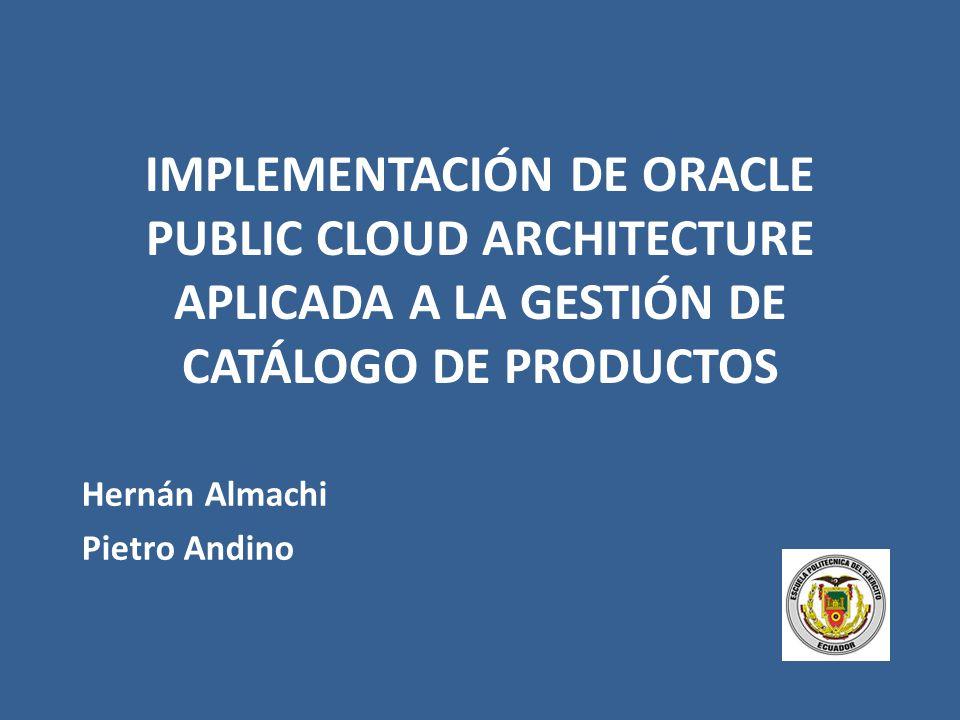 IMPLEMENTACIÓN DE ORACLE PUBLIC CLOUD ARCHITECTURE APLICADA A LA GESTIÓN DE CATÁLOGO DE PRODUCTOS Hernán Almachi Pietro Andino