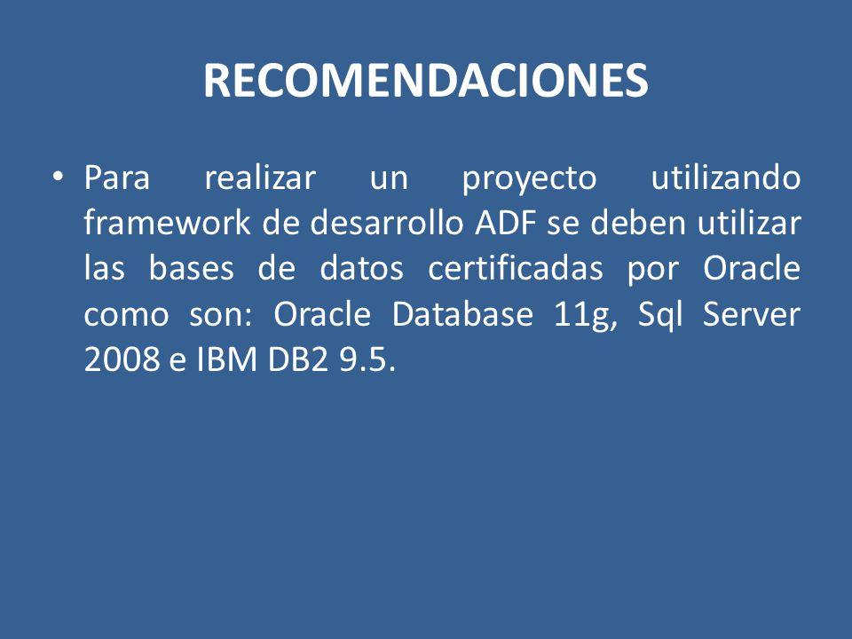 RECOMENDACIONES Para realizar un proyecto utilizando framework de desarrollo ADF se deben utilizar las bases de datos certificadas por Oracle como son