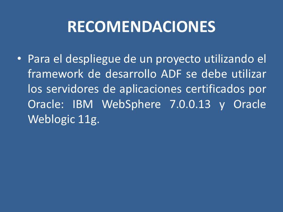 RECOMENDACIONES Para el despliegue de un proyecto utilizando el framework de desarrollo ADF se debe utilizar los servidores de aplicaciones certificad