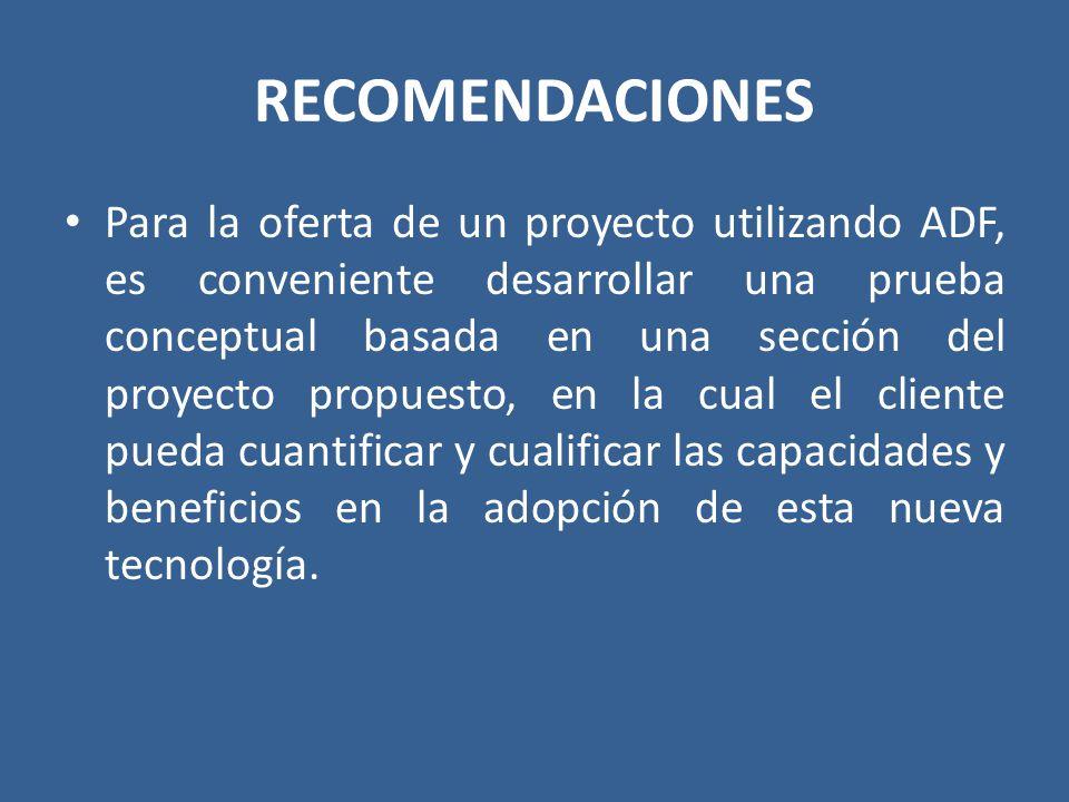 RECOMENDACIONES Para la oferta de un proyecto utilizando ADF, es conveniente desarrollar una prueba conceptual basada en una sección del proyecto prop