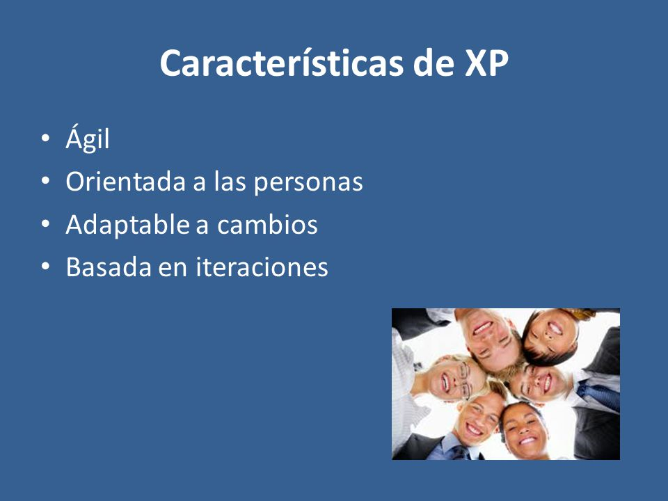 Características de XP Ágil Orientada a las personas Adaptable a cambios Basada en iteraciones